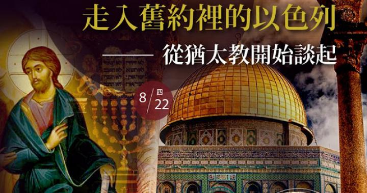 歷史文化講座《走入舊約裡的以色列》從猶太教開始談起 2019/08/22(四)