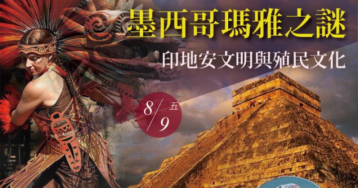 歷史旅遊講座《墨西哥瑪雅之謎》印地安文明與殖民文化 2019/08/09(五)